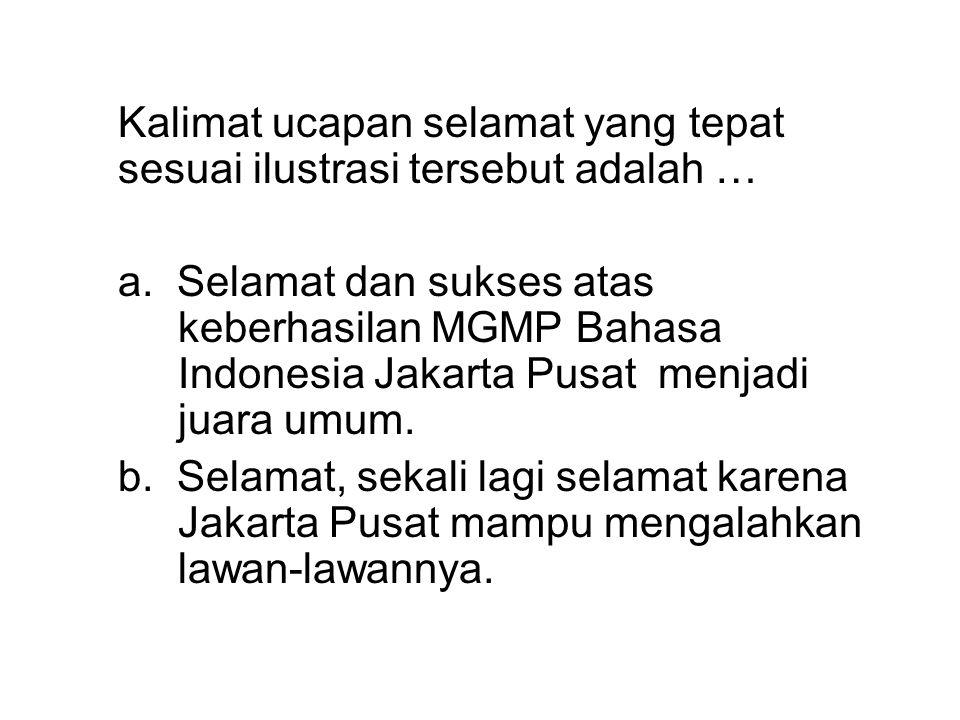 Kalimat ucapan selamat yang tepat sesuai ilustrasi tersebut adalah … a. Selamat dan sukses atas keberhasilan MGMP Bahasa Indonesia Jakarta Pusat menja