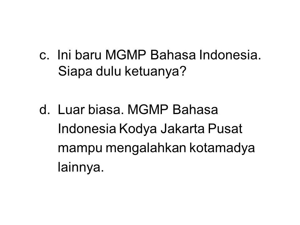 c. Ini baru MGMP Bahasa Indonesia. Siapa dulu ketuanya? d. Luar biasa. MGMP Bahasa Indonesia Kodya Jakarta Pusat mampu mengalahkan kotamadya lainnya.