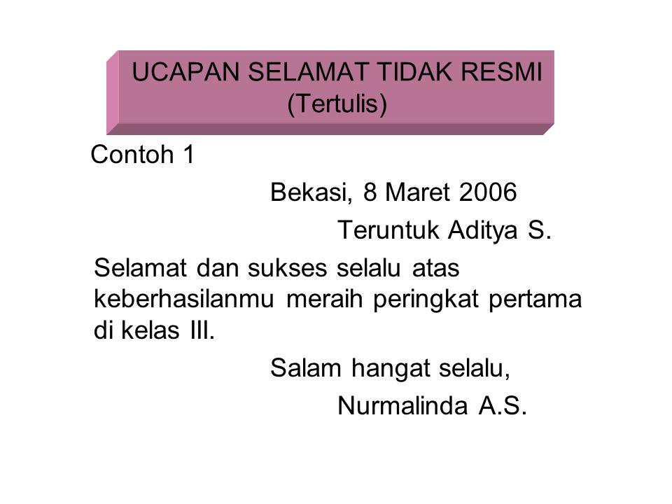UCAPAN SELAMAT TIDAK RESMI (Tertulis) Contoh 1 Bekasi, 8 Maret 2006 Teruntuk Aditya S. Selamat dan sukses selalu atas keberhasilanmu meraih peringkat