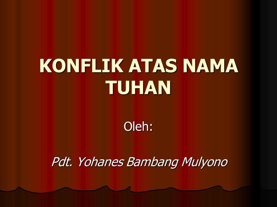 KONFLIK ATAS NAMA TUHAN Oleh: Pdt. Yohanes Bambang Mulyono