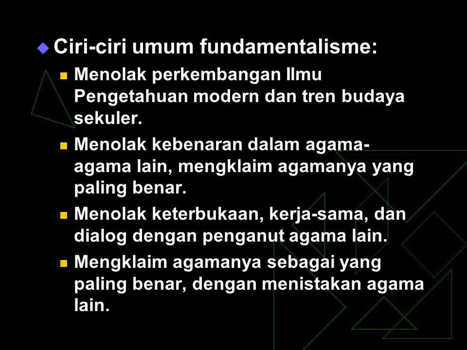  Ciri-ciri umum fundamentalisme: Menolak perkembangan Ilmu Pengetahuan modern dan tren budaya sekuler. Menolak kebenaran dalam agama- agama lain, men