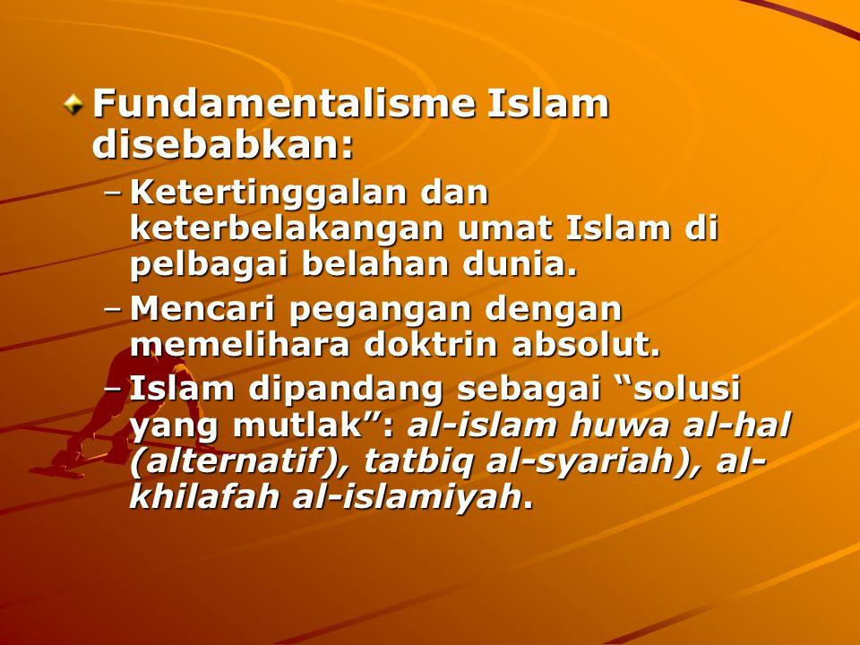 Fundamentalisme Islam disebabkan: –Ketertinggalan dan keterbelakangan umat Islam di pelbagai belahan dunia. –Mencari pegangan dengan memelihara doktri