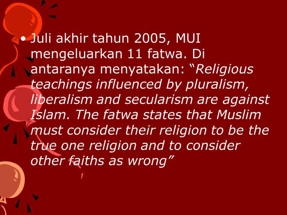 "Juli akhir tahun 2005, MUI mengeluarkan 11 fatwa. Di antaranya menyatakan: ""Religious teachings influenced by pluralism, liberalism and secularism are"