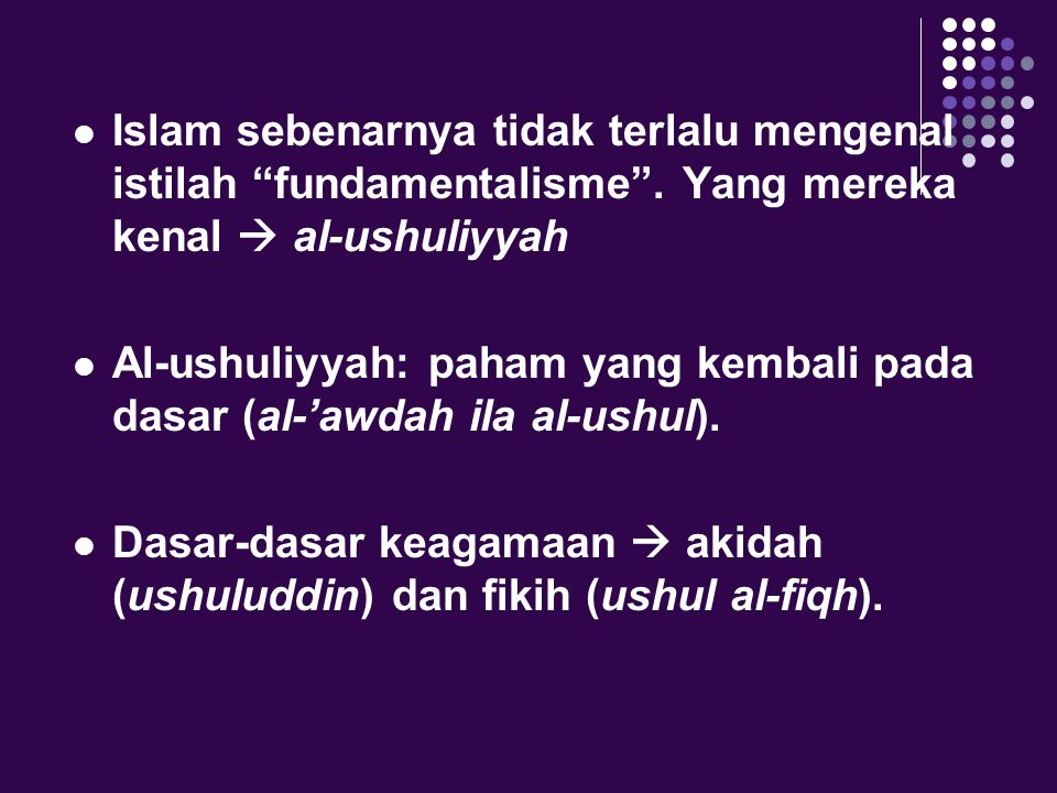 "Islam sebenarnya tidak terlalu mengenal istilah ""fundamentalisme"". Yang mereka kenal  al-ushuliyyah Al-ushuliyyah: paham yang kembali pada dasar (al-"