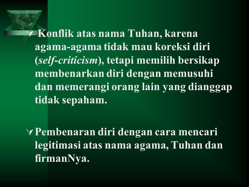  Konflik atas nama Tuhan, karena agama-agama tidak mau koreksi diri (self-criticism), tetapi memilih bersikap membenarkan diri dengan memusuhi dan me