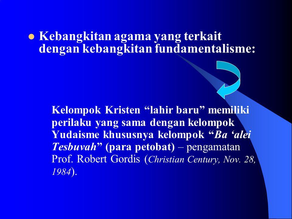 Kebangkitan agama yang terkait dengan kebangkitan fundamentalisme: Kelompok Kristen lahir baru memiliki perilaku yang sama dengan kelompok Yudaisme khususnya kelompok Ba 'alei Tesbuvah (para petobat) – pengamatan Prof.