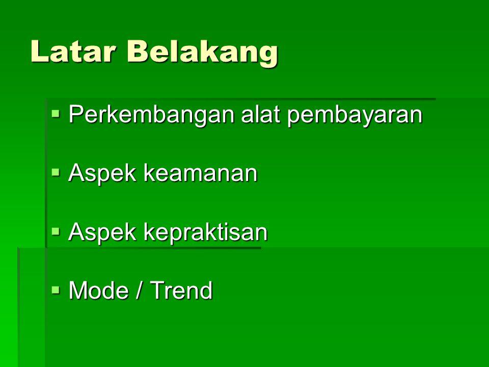 Latar Belakang  Perkembangan alat pembayaran  Aspek keamanan  Aspek kepraktisan  Mode / Trend