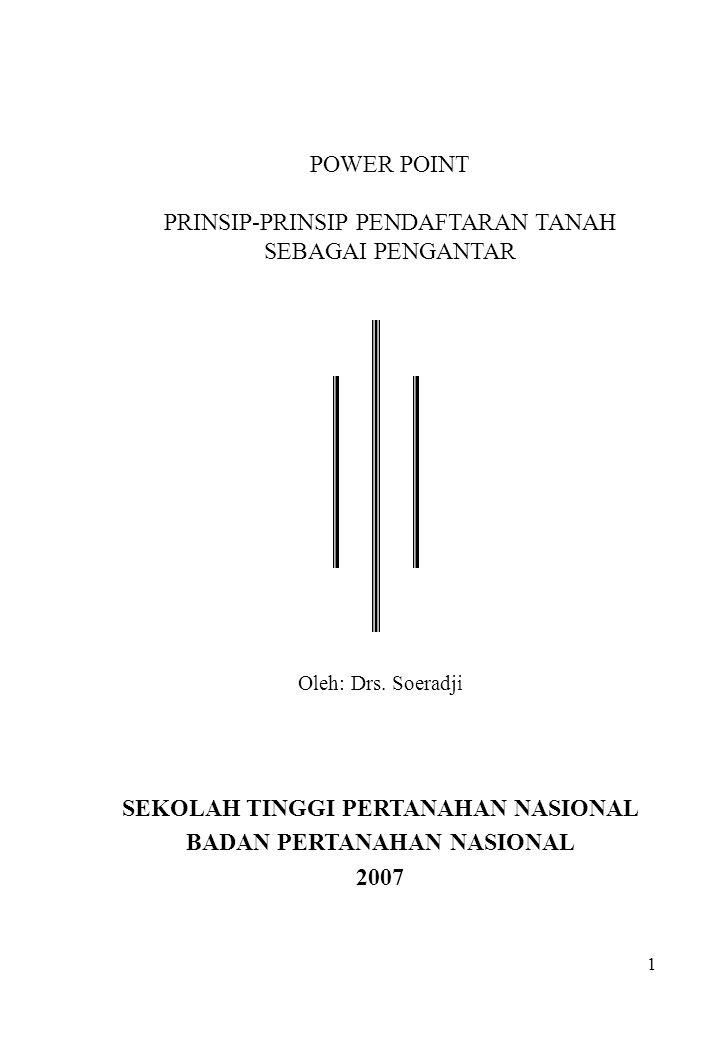 1 POWER POINT PRINSIP-PRINSIP PENDAFTARAN TANAH SEBAGAI PENGANTAR Oleh: Drs. Soeradji SEKOLAH TINGGI PERTANAHAN NASIONAL BADAN PERTANAHAN NASIONAL 200