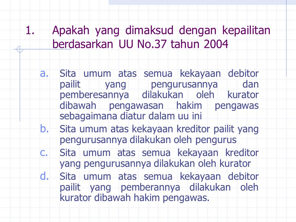 1.Apakah yang dimaksud dengan kepailitan berdasarkan UU No.37 tahun 2004 a. Sita umum atas semua kekayaan debitor pailit yang pengurusannya dan pember