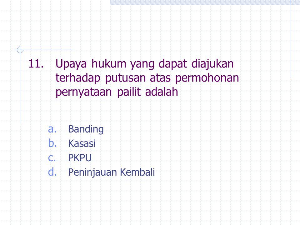 11.Upaya hukum yang dapat diajukan terhadap putusan atas permohonan pernyataan pailit adalah a. Banding b. Kasasi c. PKPU d. Peninjauan Kembali