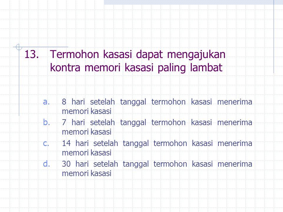13.Termohon kasasi dapat mengajukan kontra memori kasasi paling lambat a. 8 hari setelah tanggal termohon kasasi menerima memori kasasi b. 7 hari sete