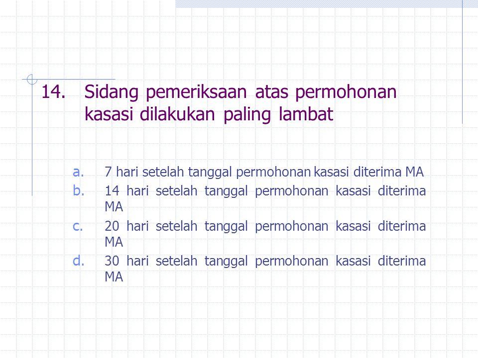 14.Sidang pemeriksaan atas permohonan kasasi dilakukan paling lambat a. 7 hari setelah tanggal permohonan kasasi diterima MA b. 14 hari setelah tangga