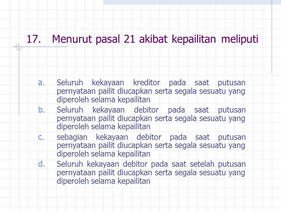 17.Menurut pasal 21 akibat kepailitan meliputi a. Seluruh kekayaan kreditor pada saat putusan pernyataan pailit diucapkan serta segala sesuatu yang di