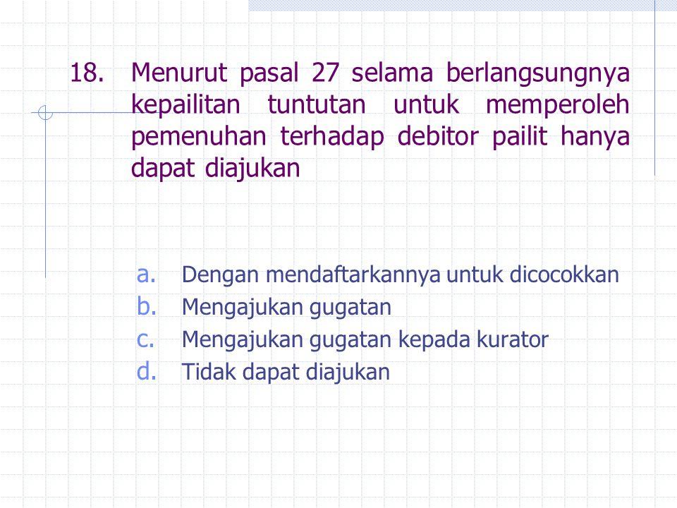 18.Menurut pasal 27 selama berlangsungnya kepailitan tuntutan untuk memperoleh pemenuhan terhadap debitor pailit hanya dapat diajukan a. Dengan mendaf