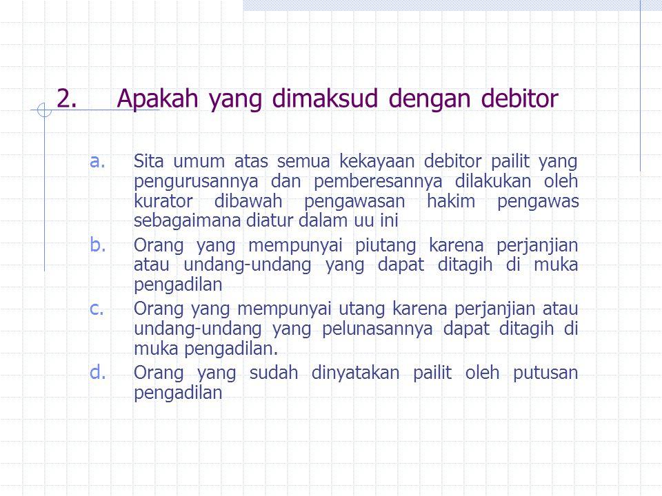 2.Apakah yang dimaksud dengan debitor a. Sita umum atas semua kekayaan debitor pailit yang pengurusannya dan pemberesannya dilakukan oleh kurator diba