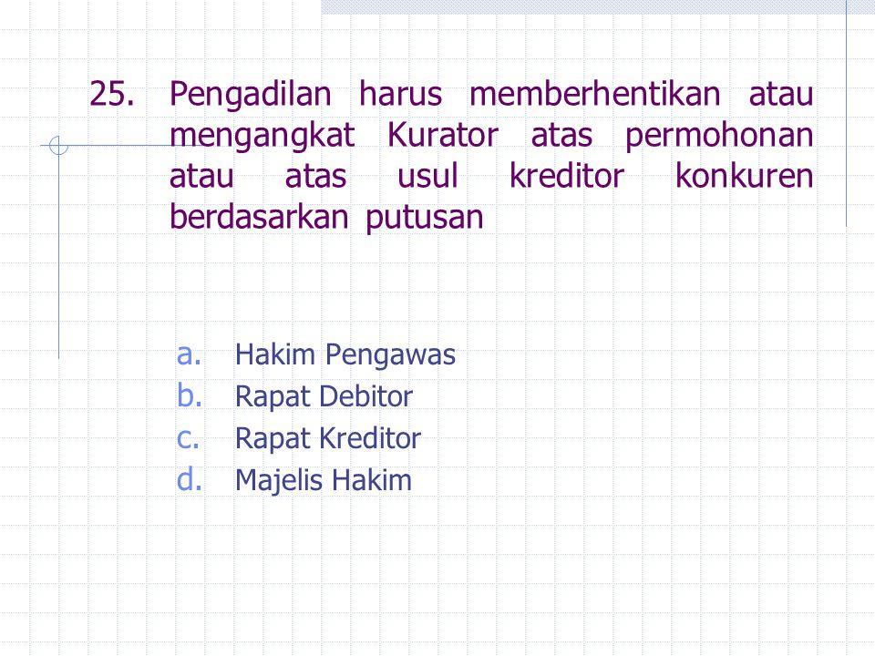 25.Pengadilan harus memberhentikan atau mengangkat Kurator atas permohonan atau atas usul kreditor konkuren berdasarkan putusan a. Hakim Pengawas b. R