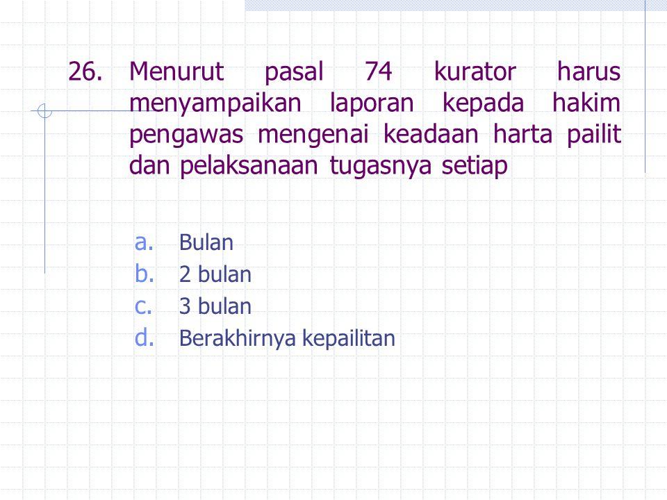 26.Menurut pasal 74 kurator harus menyampaikan laporan kepada hakim pengawas mengenai keadaan harta pailit dan pelaksanaan tugasnya setiap a.