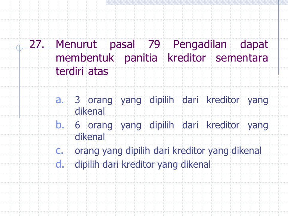 27.Menurut pasal 79 Pengadilan dapat membentuk panitia kreditor sementara terdiri atas a. 3 orang yang dipilih dari kreditor yang dikenal b. 6 orang y