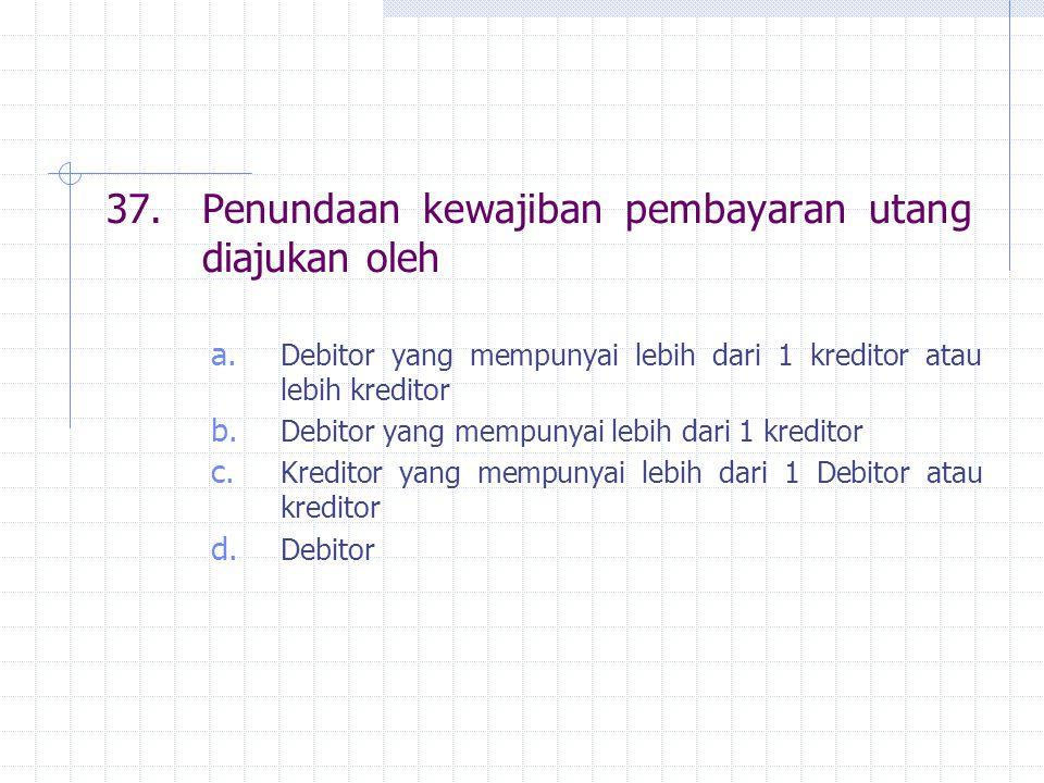 37.Penundaan kewajiban pembayaran utang diajukan oleh a. Debitor yang mempunyai lebih dari 1 kreditor atau lebih kreditor b. Debitor yang mempunyai le
