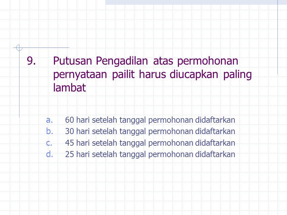 9.Putusan Pengadilan atas permohonan pernyataan pailit harus diucapkan paling lambat a.