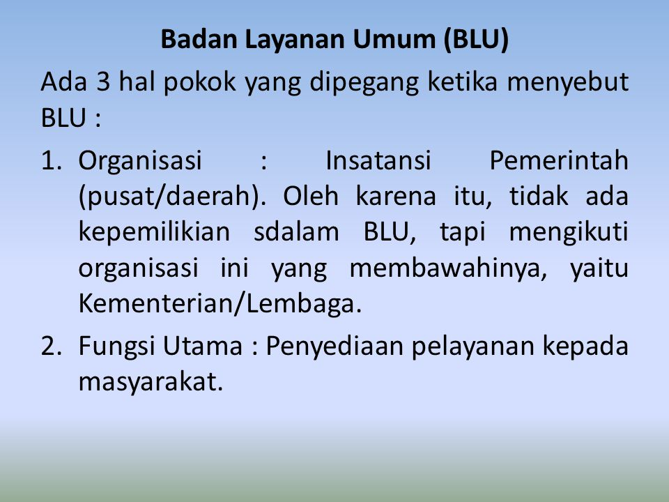 Badan Layanan Umum (BLU) Ada 3 hal pokok yang dipegang ketika menyebut BLU : 1.Organisasi : Insatansi Pemerintah (pusat/daerah).