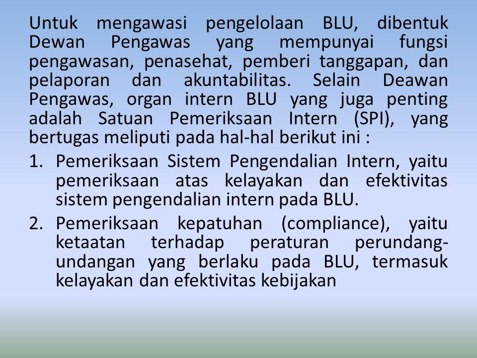 Untuk mengawasi pengelolaan BLU, dibentuk Dewan Pengawas yang mempunyai fungsi pengawasan, penasehat, pemberi tanggapan, dan pelaporan dan akuntabilitas.