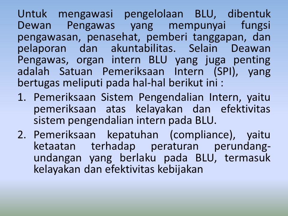 Untuk mengawasi pengelolaan BLU, dibentuk Dewan Pengawas yang mempunyai fungsi pengawasan, penasehat, pemberi tanggapan, dan pelaporan dan akuntabilit