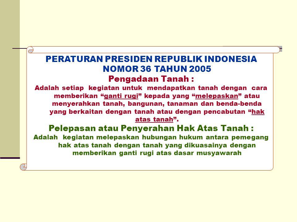 "PERATURAN PRESIDEN REPUBLIK INDONESIA NOMOR 36 TAHUN 2005 Pengadaan Tanah : Adalah setiap kegiatan untuk mendapatkan tanah dengan cara memberikan ""gan"