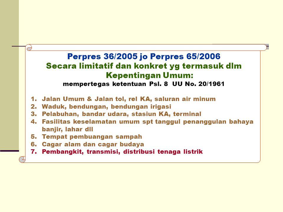 Perpres 36/2005 jo Perpres 65/2006 Secara limitatif dan konkret yg termasuk dlm Kepentingan Umum: mempertegas ketentuan Psl. 8 UU No. 20/1961 1.Jalan