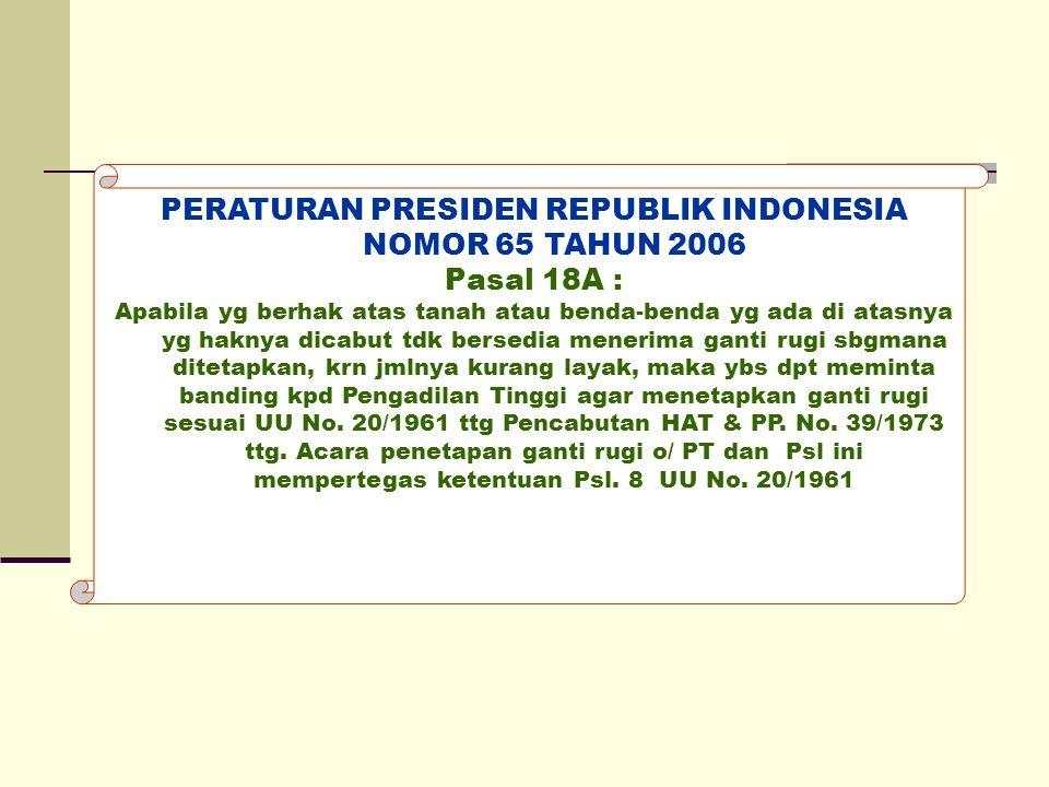 PERATURAN PRESIDEN REPUBLIK INDONESIA NOMOR 65 TAHUN 2006 Pasal 18A : Apabila yg berhak atas tanah atau benda-benda yg ada di atasnya yg haknya dicabu