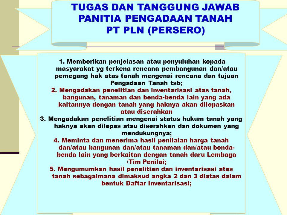TUGAS DAN TANGGUNG JAWAB PANITIA PENGADAAN TANAH PT PLN (PERSERO) 1. Memberikan penjelasan atau penyuluhan kepada masyarakat yg terkena rencana pemban