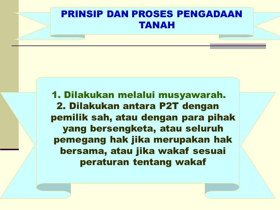 PRINSIP DAN PROSES PENGADAAN TANAH 1. Dilakukan melalui musyawarah. 2. Dilakukan antara P2T dengan pemilik sah, atau dengan para pihak yang bersengket