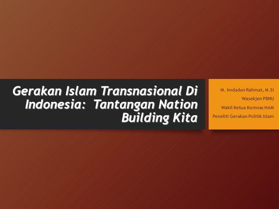Gerakan Islam Transnasional Di Indonesia: Tantangan Nation Building Kita M. Imdadun Rahmat, M.Si Wasekjen PBNU Wakil Ketua Komnas HAM Peneliti Gerakan