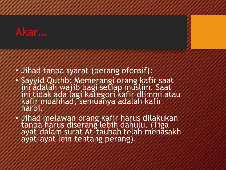 Akar… Jihad tanpa syarat (perang ofensif): Sayyid Quthb: Memerangi orang kafir saat ini adalah wajib bagi setiap muslim. Saat ini tidak ada lagi kateg