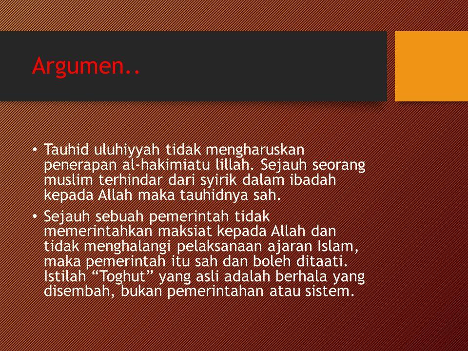 Argumen.. Tauhid uluhiyyah tidak mengharuskan penerapan al-hakimiatu lillah. Sejauh seorang muslim terhindar dari syirik dalam ibadah kepada Allah mak