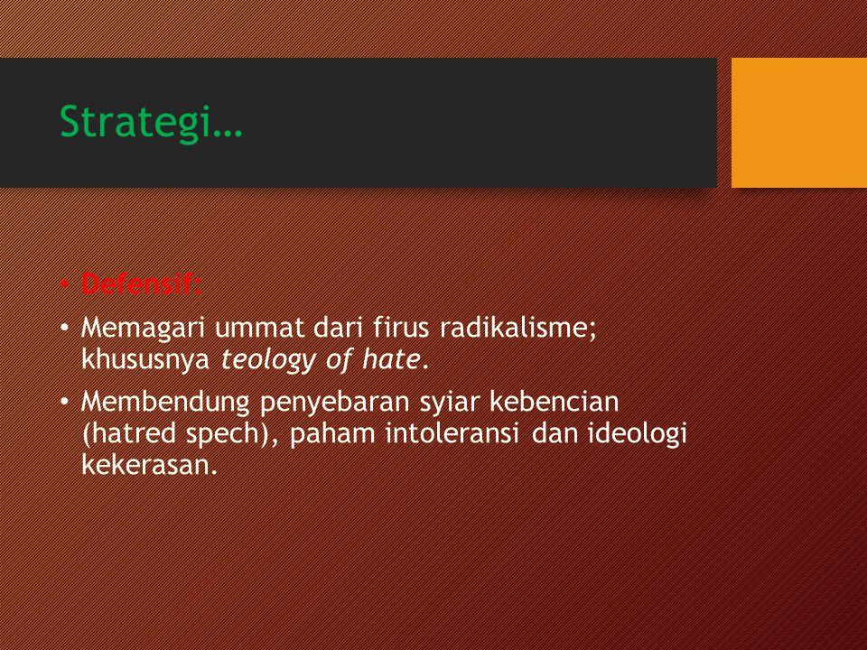 Strategi… Defensif: Memagari ummat dari firus radikalisme; khususnya teology of hate. Membendung penyebaran syiar kebencian (hatred spech), paham into