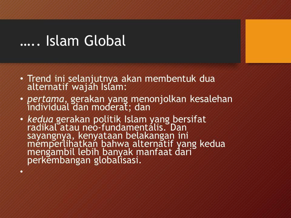….. Islam Global Trend ini selanjutnya akan membentuk dua alternatif wajah Islam: pertama, gerakan yang menonjolkan kesalehan individual dan moderat;