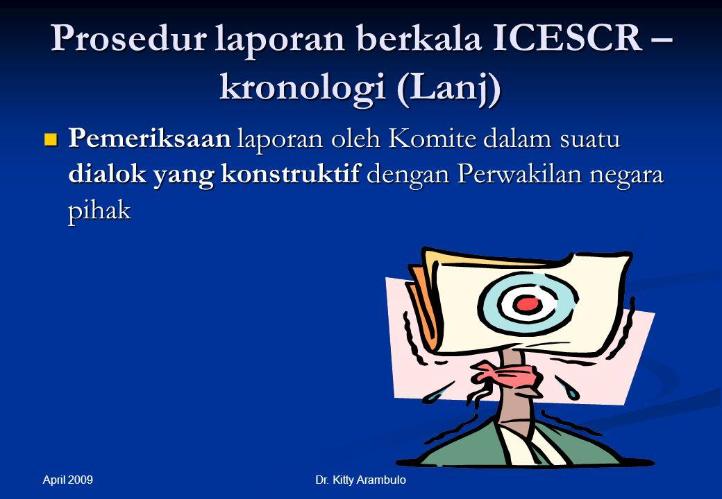 April 2009 Dr. Kitty Arambulo Supervisi ICESCR: Prosedur laporan berkala-kronologi Penyerahan laporan oleh negara pihak serta pemrosesan oleh Sekretar