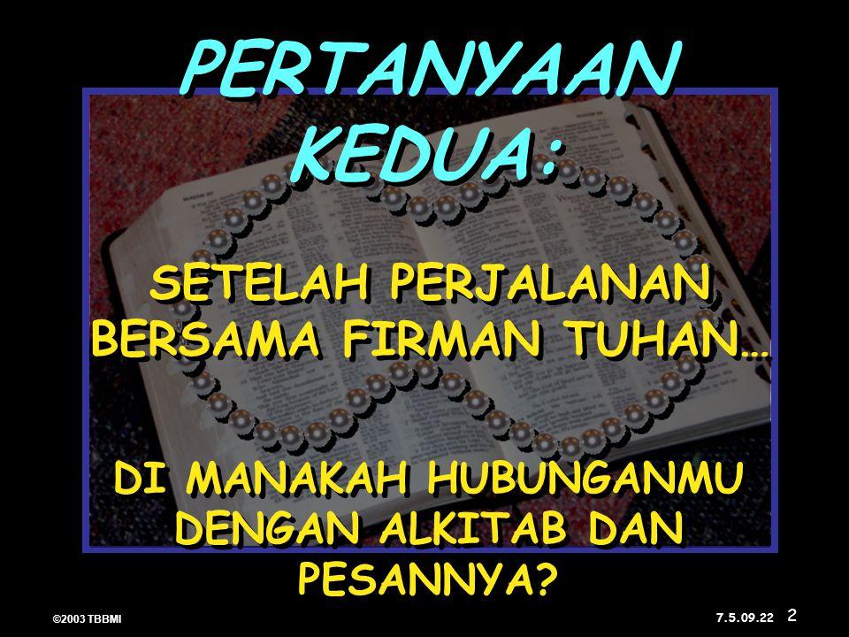 ©2003 TBBMI 7.5.09. SETELAH PERJALANAN BERSAMA FIRMAN TUHAN… DI MANAKAH HUBUNGANMU DENGAN ALKITAB DAN PESANNYA? PERTANYAAN KEDUA: 22 2