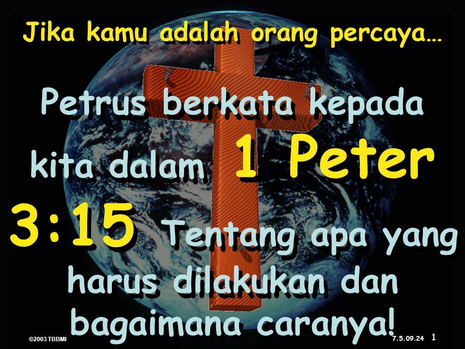 ©2003 TBBMI 7.5.09. Jika kamu adalah orang percaya… Petrus berkata kepada kita dalam 1 Peter 3:15 Tentang apa yang harus dilakukan dan bagaimana caran