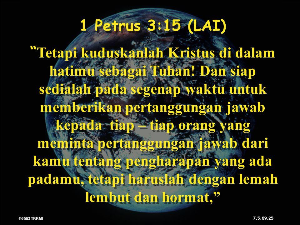 ©2003 TBBMI 7.5.09. 1 Petrus 3:15 (LAI) Tetapi kuduskanlah Kristus di dalam hatimu sebagai Tuhan.