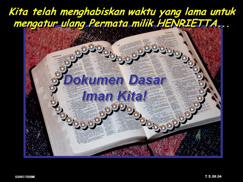 ©2003 TBBMI 7.5.09. 04 Dokumen Dasar Iman Kita! Dokumen Dasar Iman Kita! Kita telah menghabiskan waktu yang lama untuk mengatur ulang Permata milik HE