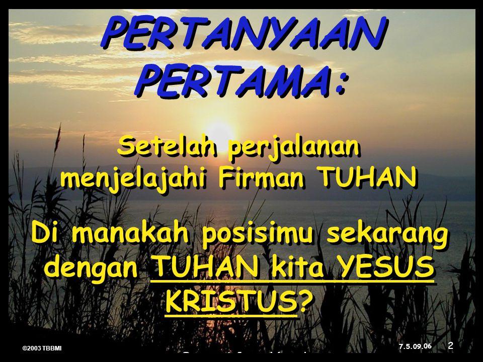 ©2003 TBBMI 7.5.09. Di manakah posisimu sekarang dengan TUHAN kita YESUS KRISTUS? Setelah perjalanan menjelajahi Firman TUHAN PERTANYAAN PERTAMA: 06 2