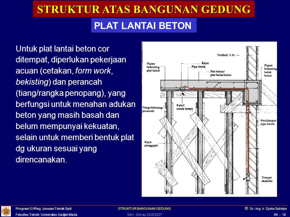 STRUKTUR ATAS BANGUNAN GEDUNG PLAT LANTAI BETON Untuk plat lantai beton cor ditempat, diperlukan pekerjaan acuan (cetakan, form work, bekisting) dan p