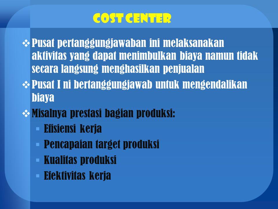 Cost center  Pusat pertanggungjawaban ini melaksanakan aktivitas yang dapat menimbulkan biaya namun tidak secara langsung menghasilkan penjualan  Pu