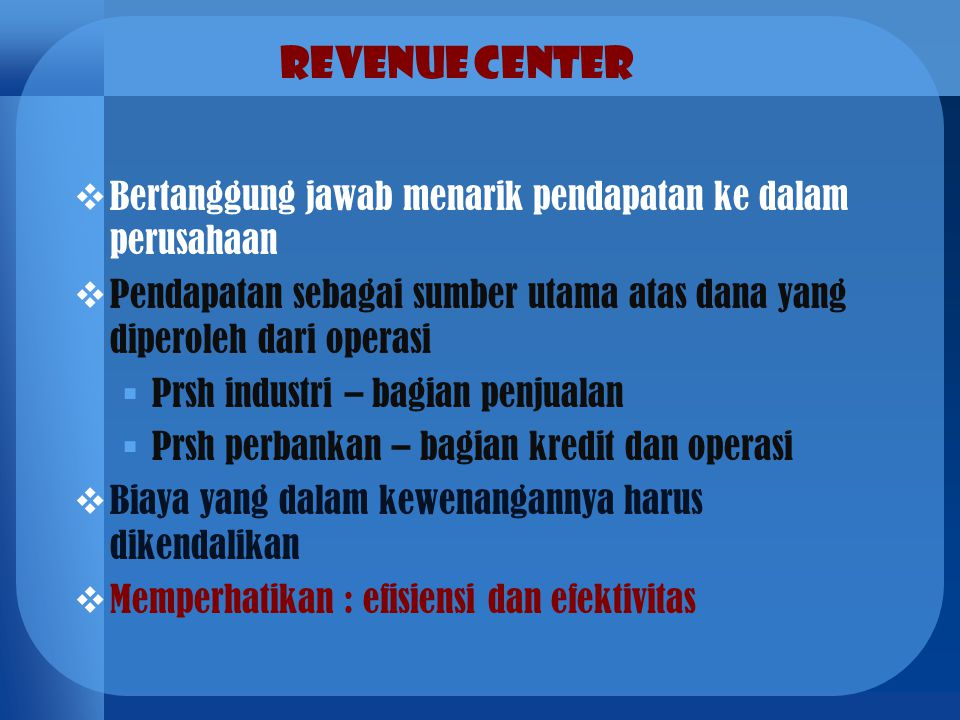 Revenue Center  Bertanggung jawab menarik pendapatan ke dalam perusahaan  Pendapatan sebagai sumber utama atas dana yang diperoleh dari operasi  Pr