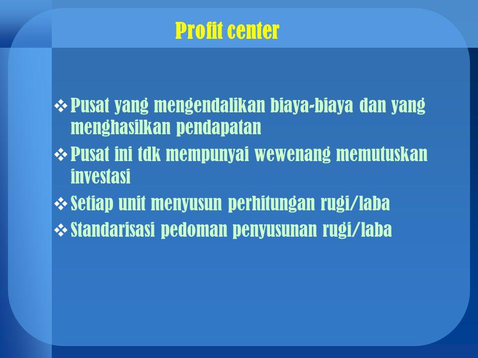 Profit center  Pusat yang mengendalikan biaya-biaya dan yang menghasilkan pendapatan  Pusat ini tdk mempunyai wewenang memutuskan investasi  Setiap