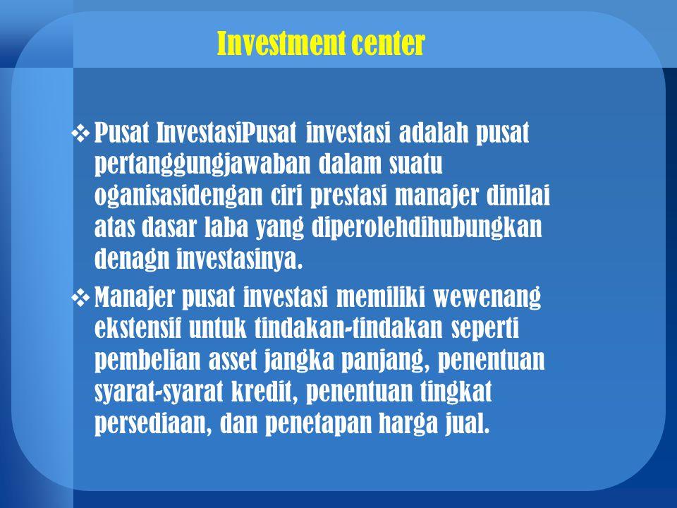 Investment center  Pusat InvestasiPusat investasi adalah pusat pertanggungjawaban dalam suatu oganisasidengan ciri prestasi manajer dinilai atas dasa