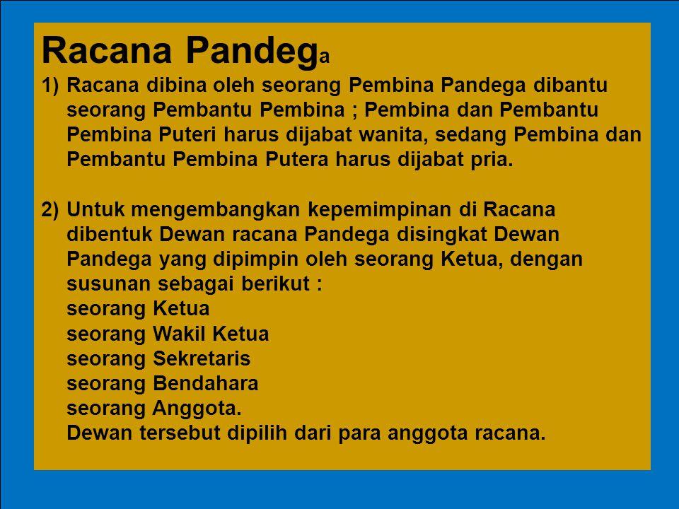 Racana Pandeg a 1)Racana dibina oleh seorang Pembina Pandega dibantu seorang Pembantu Pembina ; Pembina dan Pembantu Pembina Puteri harus dijabat wani