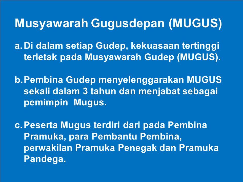 Musyawarah Gugusdepan (MUGUS) a.Di dalam setiap Gudep, kekuasaan tertinggi terletak pada Musyawarah Gudep (MUGUS). b.Pembina Gudep menyelenggarakan MU